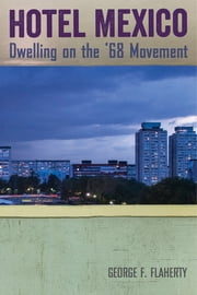 Hotel Mexico - Dwelling on the '68 Movement ebook by George F. Flaherty