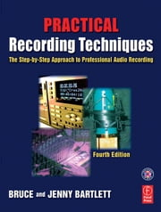 Practical Recording Techniques: The Step-By-Step Approach to Professional Audio Recording ebook by Bartlett, Bruce