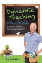 Dynamic Teaching in the 21st Century - Empowering Tools and Strategies for Teachers Who Want to Make a Difference ebook by Ian Davies