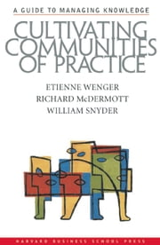 Cultivating Communities of Practice - A Guide to Managing Knowledge ebook by Etienne Wenger,Richard A. McDermott,William Snyder
