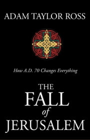 The Fall of Jerusalem: How A.D. 70 Changes Everything ebook by Adam Taylor Ross