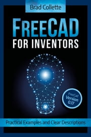FreeCAD for Inventors - Practical Examples and Clear Descriptions eBook by Brad Collette