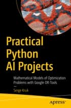 Practical Python AI Projects - Mathematical Models of Optimization Problems with Google OR-Tools ebook by Serge Kruk