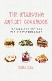 The Starving Artist Cookbook: Illustrated Recipes for First-Time Cooks ebook by Sara Zin