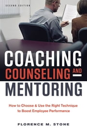 Coaching, Counseling & Mentoring - How to Choose & Use the Right Technique to Boost Employee Performance ebook by Florence M. Stone