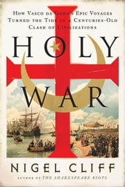Holy War - How Vasco da Gama's Epic Voyages Turned the Tide in a Centuries-Old Clash of Civilizations ebook by Nigel Cliff