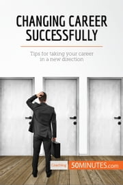 Changing Career Successfully - Tips for taking your career in a new direction ebook by 50MINUTES.COM