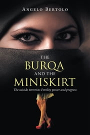The Burqa and the Miniskirt - The Suicide Terrorists Fertility Power and Progress ebook by Angelo Bertolo