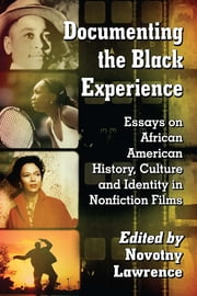 Documenting the Black Experience - Essays on African American History, Culture and Identity in Nonfiction Films ebook by Novotny Lawrence