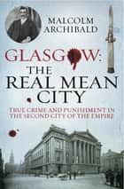 Glasgow: The Real Mean City ebook by Malcolm Archibald