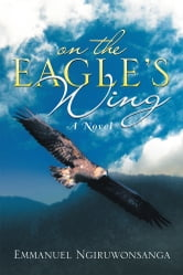 ON THE EAGLE'S WING - A Novel ebook by Emmanuel Ngiruwonsanga