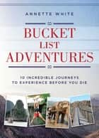 Bucket List Adventures - 10 Incredible Journeys to Experience Before You Die ebook by Annette White