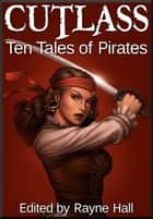 Cutlass: Ten Tales of Pirates ebook by Rayne Hall,Douglas Kolacki,Jonathan Broughton,Liv Rancourt,Margo Lerwill,John Blackport,KJ Kiegan