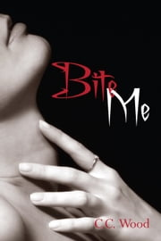 Bite Me - (Bitten, Book 1) ebook by C.C. Wood