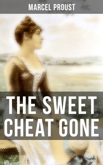 The Sweet Cheat Gone - Love, Loss & Obsession – Psychological Masterpiece (In Search of Lost Time Series) ebook by Marcel Proust