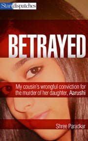 Betrayed - My cousin's wrongful conviction for the murder of her daughter, Aarushi ebook by Shree Paradkar