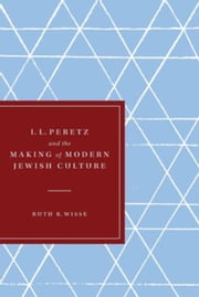 I. L. Peretz and the Making of Modern Jewish Culture ebook by Wisse, Ruth R.