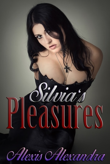 Silvia's Pleasures ebook by Alexis Alexandra