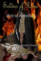 Soldier of Rome: Heir to Rebellion - The Artorian Chronicles, #3 eBook by James Mace
