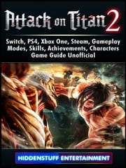 Attack on Titan 2, Switch, PS4, Xbox One, Steam, Gameplay, Modes, Skills, Achievements, Characters, Game Guide Unofficial
