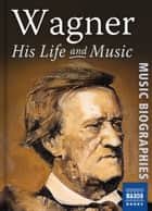 Wagner: His Life & Music ebook by Stephen Johnson