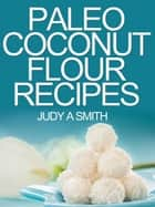 Paleo Coconut Flour Recipe Book -A health food transformation guide- ebook by Judy A Smith