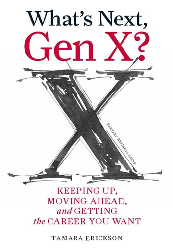 What's Next, Gen X? - Keeping Up, Moving Ahead, and Getting the Career You Want ebook by Tamara J. Erickson