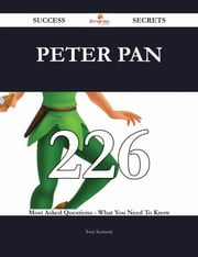 Peter Pan 226 Success Secrets - 226 Most Asked Questions On Peter Pan - What You Need To Know ebook by Tony Kennedy