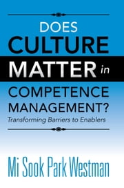 Does Culture Matter in Competence Management? - Transforming Barriers to Enablers ebook by Mi Sook Park Westman