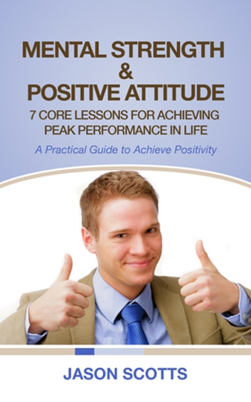 Mental Strength & Positive Attitude: 7 Core Lessons For Achieving Peak Performance In Life - A Practical Guide to Achieve Positivity ebook by Jason Scotts