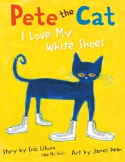 Pete the Cat: I Love My White Shoes ebook by Eric Litwin, James Dean