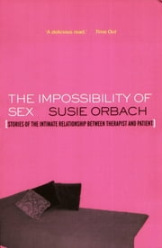 The Impossibility of Sex: Stories of the Intimate Relationship between Therapist and Client - Stories of the Intimate Relationship between Therapist and Client ebook by Susie Orbach