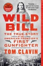 Wild Bill - The True Story of the American Frontier's First Gunfighter ebook by Tom Clavin