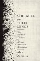 Struggle on Their Minds - The Political Thought of African American Resistance eBook by Alex Zamalin