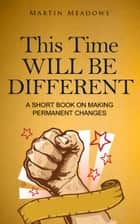 This Time Will Be Different - A Short Book on Making Permanent Changes ebook by Martin Meadows