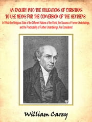 An Enquiry into the Obligations of Christians to Use Means for the Conversion of the Heathens ebook by William Carey