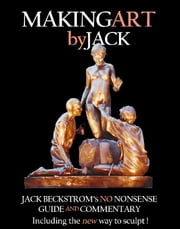 Making Art By Jack - Jack Beckstrom's No Nonsense Guide And Commentary Including The New Way To Sculpt ebook by John H.(Jack) Beckstrom