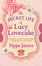 The Secret Life of Lucy Lovecake - A hilarious romance with flirtacious charm ebook by