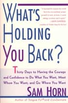 What's Holding You Back? - 30 Days to Having the Courage and Confidence to Do What You Want, Meet Whom You Want, and Go Where You Want ebook by Sam Horn