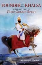 Founder of the Khalsa - The Life and Times of Guru Gobind Singh ebook by Amardeep S. Dahiya