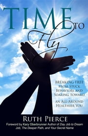 Time To Fly - Breaking Free From Stuck Behaviors and Soaring Towards an All-Around Healthier You ebook by Ruth Pierce