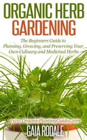 Organic Herb Gardening: the Beginners Guide to Planning, Growing, and Preserving Your Own Culinary and Medicinal Herbs - Organic Gardening Beginners Planting Guides ebook by Gaia Rodale