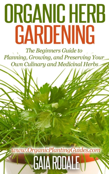 Organic Herb Gardening The Beginners Guide To Planning Growing And Preserving Your Own