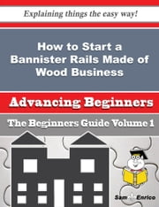 How to Start a Bannister Rails Made of Wood Business (Beginners Guide) - How to Start a Bannister Rails Made of Wood Business (Beginners Guide) ebook by Jeni Dover