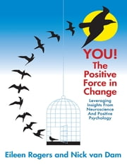 You the Positive Force In Change: Leveraging Insights from Neuroscience and Positive Psychology ebook by Eileen Rogers,Nick van Dam