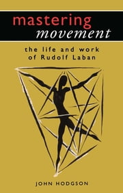 Mastering Movement - The Life and Work of Rudolf Laban ebook by John Hodgson