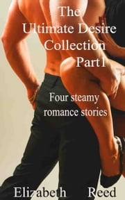 The Ultimate Desire Collection Part One: Four Steamy Romance Stories ebook by Elizabeth Reed
