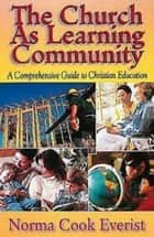 The Church As Learning Community - A Comprehensive Guide to Christian Education ebook by Norma Cook Everist