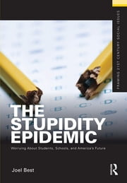 The Stupidity Epidemic - Worrying About Students, Schools, and America's Future ebook by Joel Best