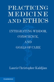 Practicing Medicine and Ethics - Integrating Wisdom, Conscience, and Goals of Care ebook by Lauris Christopher Kaldjian